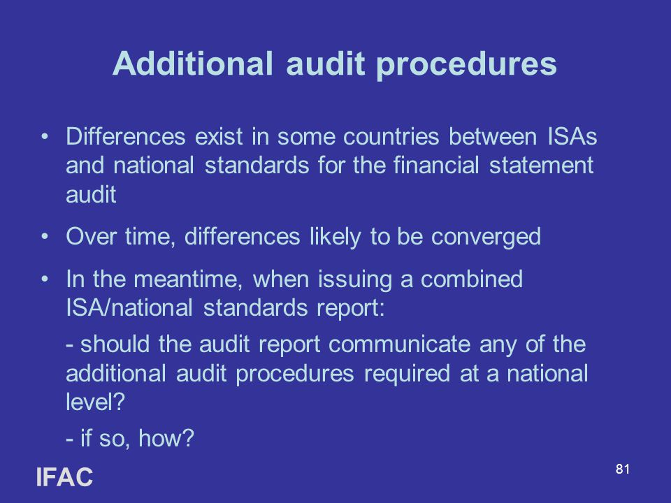 81 Additional audit procedures Differences exist in some countries between ISAs and national standards for the financial statement audit Over time, di