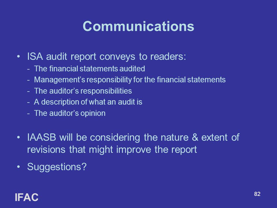 82 Communications ISA audit report conveys to readers: - The financial statements audited - Management's responsibility for the financial statements - The auditor's responsibilities - A description of what an audit is - The auditor's opinion IAASB will be considering the nature & extent of revisions that might improve the report Suggestions.