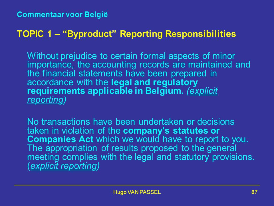 Hugo VAN PASSEL87 Commentaar voor België TOPIC 1 – Byproduct Reporting Responsibilities Without prejudice to certain formal aspects of minor importance, the accounting records are maintained and the financial statements have been prepared in accordance with the legal and regulatory requirements applicable in Belgium.