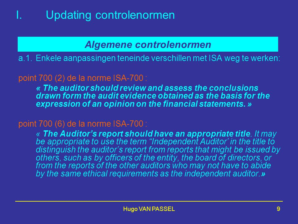 Hugo VAN PASSEL9 I.Updating controlenormen a.1.Enkele aanpassingen teneinde verschillen met ISA weg te werken: point 700 (2) de la norme ISA-700 : « The auditor should review and assess the conclusions drawn form the audit evidence obtained as the basis for the expression of an opinion on the financial statements.