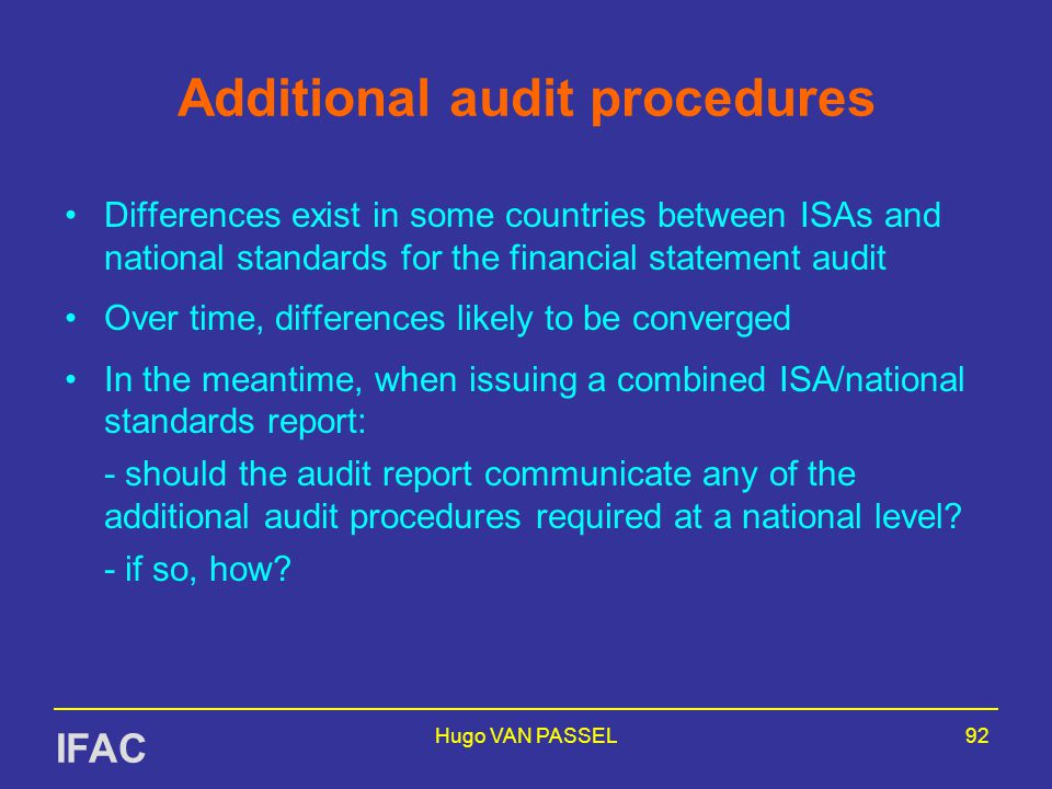 Hugo VAN PASSEL92 Additional audit procedures Differences exist in some countries between ISAs and national standards for the financial statement audit Over time, differences likely to be converged In the meantime, when issuing a combined ISA/national standards report: - should the audit report communicate any of the additional audit procedures required at a national level.