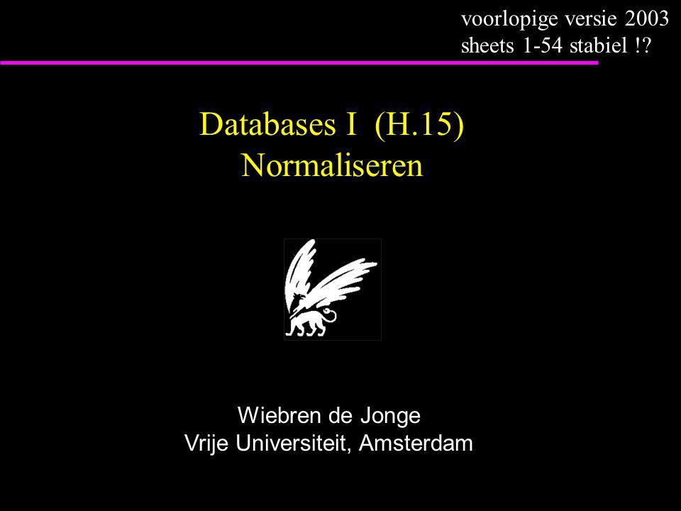 Databases I (H.15) Normaliseren Wiebren de Jonge Vrije Universiteit, Amsterdam voorlopige versie 2003 sheets 1-54 stabiel !