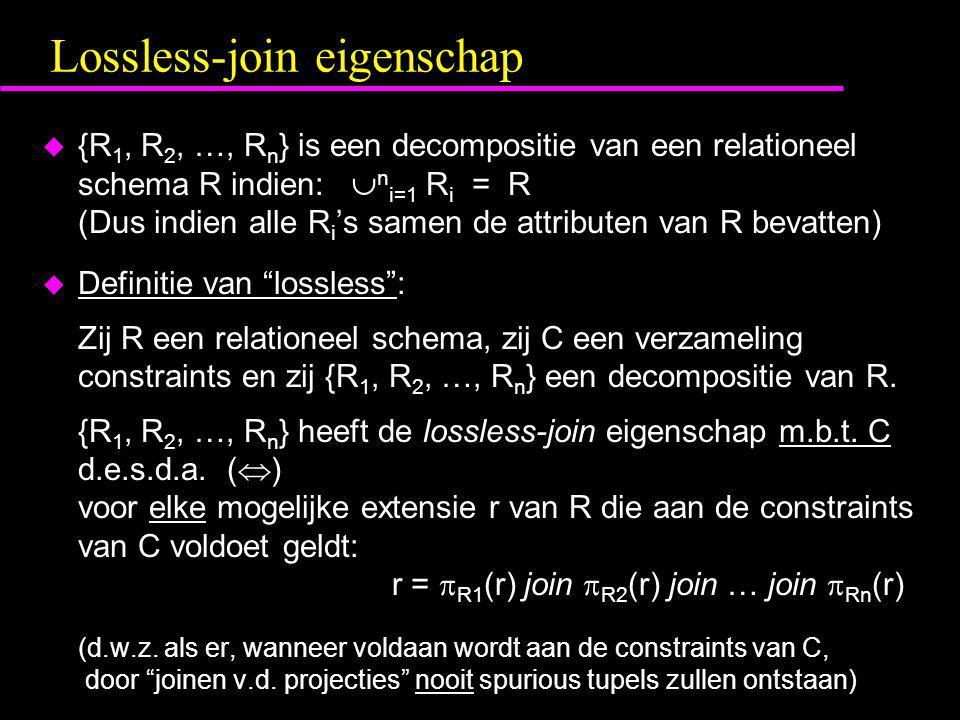 Lossless-join eigenschap  {R 1, R 2, …, R n } is een decompositie van een relationeel schema R indien:  n i=1 R i = R (Dus indien alle R i 's samen de attributen van R bevatten)  Definitie van lossless : Zij R een relationeel schema, zij C een verzameling constraints en zij {R 1, R 2, …, R n } een decompositie van R.