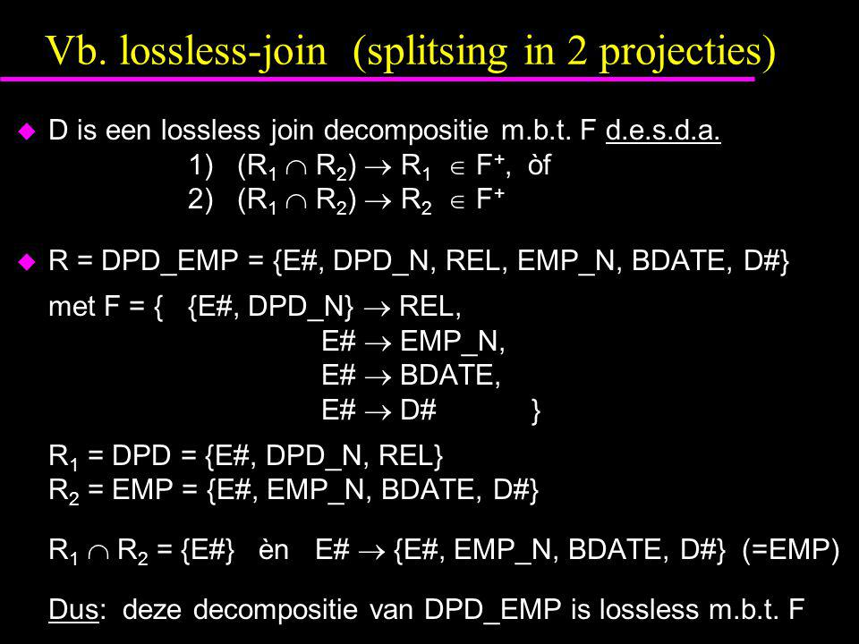 Vb. lossless-join (splitsing in 2 projecties)  D is een lossless join decompositie m.b.t.