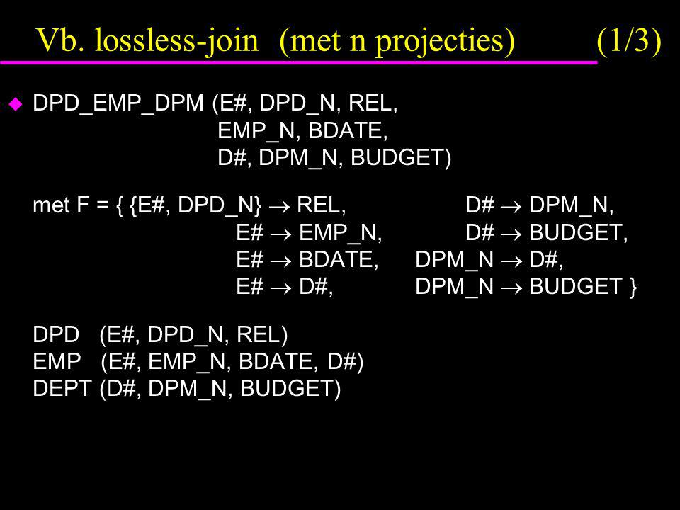 Vb. lossless-join (met n projecties) (1/3)  DPD_EMP_DPM (E#, DPD_N, REL, EMP_N, BDATE, D#, DPM_N, BUDGET) met F = { {E#, DPD_N}  REL, D#  DPM_N, E#