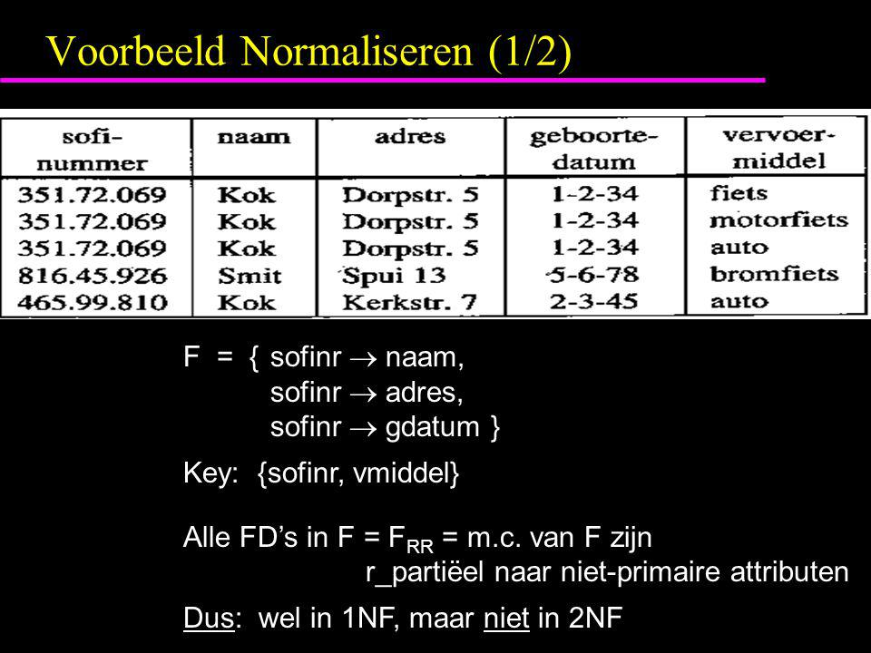 Voorbeeld Normaliseren (1/2) F = {sofinr  naam, sofinr  adres, sofinr  gdatum } Key: {sofinr, vmiddel} Alle FD's in F = F RR = m.c.