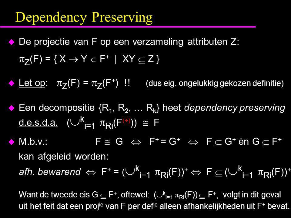 Dependency Preserving  De projectie van F op een verzameling attributen Z:  Z (F) = { X  Y  F + | XY  Z }  Let op:  Z (F) =  Z (F + ) !.