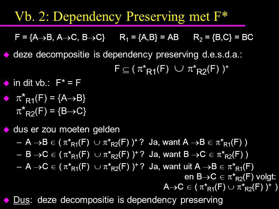 Vb. 2: Dependency Preserving met F* F = {A  B, A  C, B  C} R 1 = {A,B} = AB R 2 = {B,C} = BC  deze decompositie is dependency preserving d.e.s.d.a