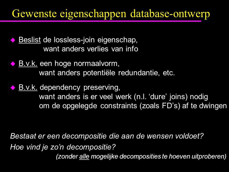 Gewenste eigenschappen database-ontwerp  Beslist de lossless-join eigenschap, want anders verlies van info  B.v.k. een hoge normaalvorm, want anders