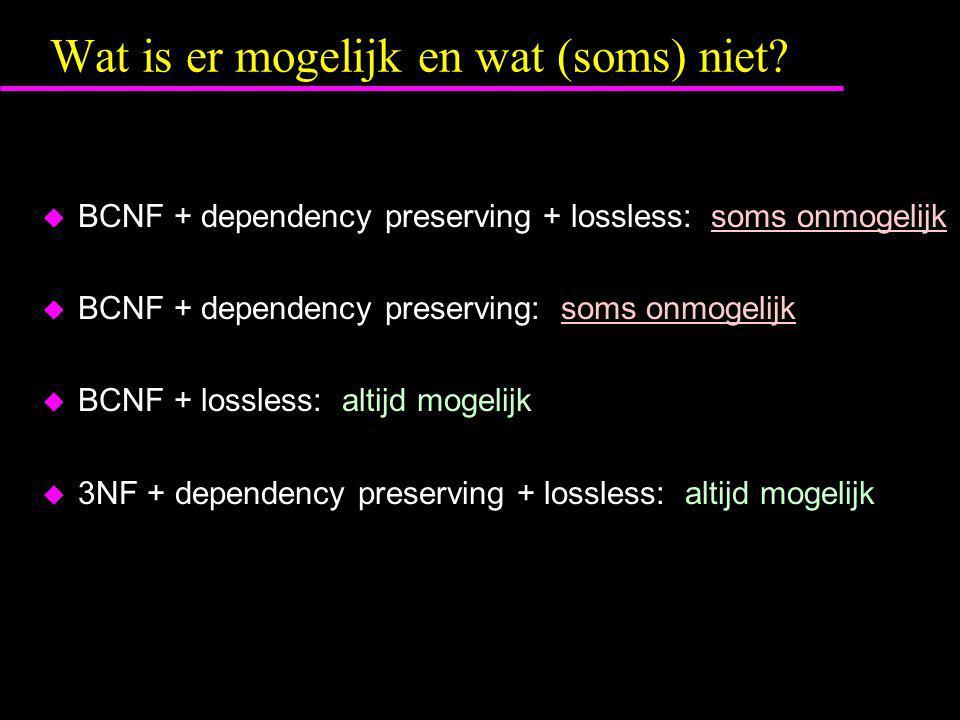 Wat is er mogelijk en wat (soms) niet?  BCNF + dependency preserving + lossless: soms onmogelijk  BCNF + dependency preserving: soms onmogelijk  BC