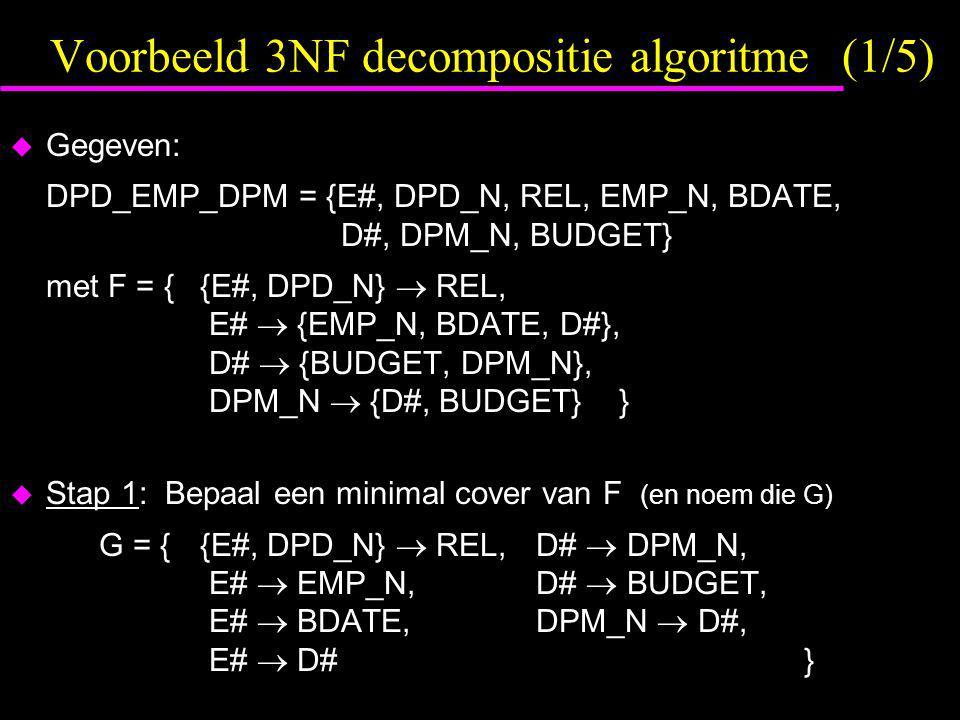 Voorbeeld 3NF decompositie algoritme (1/5)  Gegeven: DPD_EMP_DPM = {E#, DPD_N, REL, EMP_N, BDATE, D#, DPM_N, BUDGET} met F = {{E#, DPD_N}  REL, E# 