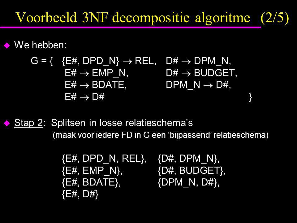 Voorbeeld 3NF decompositie algoritme (2/5)  We hebben: G = { {E#, DPD_N}  REL, D#  DPM_N, E#  EMP_N, D#  BUDGET, E#  BDATE, DPM_N  D#, E#  D# }  Stap 2: Splitsen in losse relatieschema's (maak voor iedere FD in G een 'bijpassend' relatieschema) {E#, DPD_N, REL},{D#, DPM_N}, {E#, EMP_N},{D#, BUDGET}, {E#, BDATE},{DPM_N, D#}, {E#, D#}