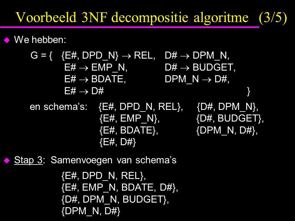 Voorbeeld 3NF decompositie algoritme (3/5)  We hebben: G = { {E#, DPD_N}  REL, D#  DPM_N, E#  EMP_N, D#  BUDGET, E#  BDATE, DPM_N  D#, E#  D# } en schema's: {E#, DPD_N, REL}, {D#, DPM_N}, {E#, EMP_N}, {D#, BUDGET}, {E#, BDATE}, {DPM_N, D#}, {E#, D#}  Stap 3: Samenvoegen van schema's {E#, DPD_N, REL}, {E#, EMP_N, BDATE, D#}, {D#, DPM_N, BUDGET}, {DPM_N, D#}
