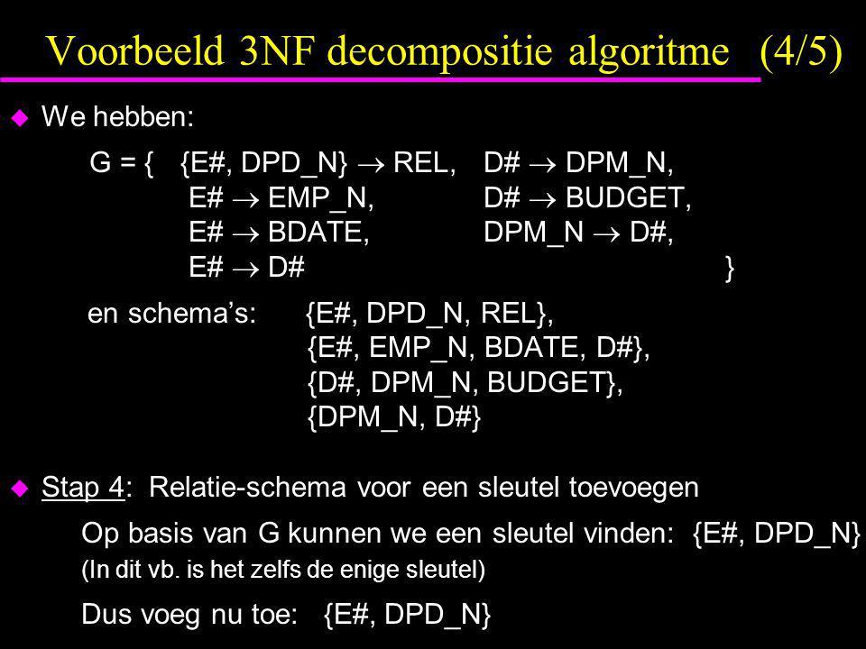 Voorbeeld 3NF decompositie algoritme (4/5)  We hebben: G = { {E#, DPD_N}  REL, D#  DPM_N, E#  EMP_N, D#  BUDGET, E#  BDATE, DPM_N  D#, E#  D# } en schema's: {E#, DPD_N, REL}, {E#, EMP_N, BDATE, D#}, {D#, DPM_N, BUDGET}, {DPM_N, D#}  Stap 4: Relatie-schema voor een sleutel toevoegen Op basis van G kunnen we een sleutel vinden: {E#, DPD_N} (In dit vb.