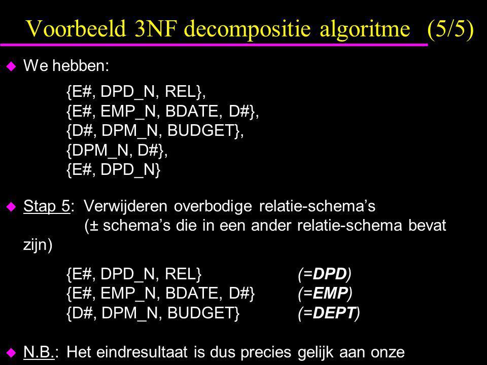 Voorbeeld 3NF decompositie algoritme (5/5)  We hebben: {E#, DPD_N, REL}, {E#, EMP_N, BDATE, D#}, {D#, DPM_N, BUDGET}, {DPM_N, D#}, {E#, DPD_N}  Stap 5: Verwijderen overbodige relatie-schema's (± schema's die in een ander relatie-schema bevat zijn) {E#, DPD_N, REL}(=DPD) {E#, EMP_N, BDATE, D#}(=EMP) {D#, DPM_N, BUDGET}(=DEPT)  N.B.:Het eindresultaat is dus precies gelijk aan onze voorbeeld-DB met de 3 tabellen DPD, EMP en DEPT