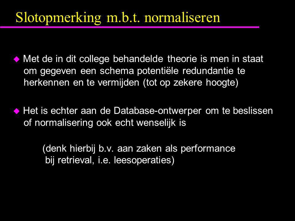 Slotopmerking m.b.t. normaliseren  Met de in dit college behandelde theorie is men in staat om gegeven een schema potentiële redundantie te herkennen