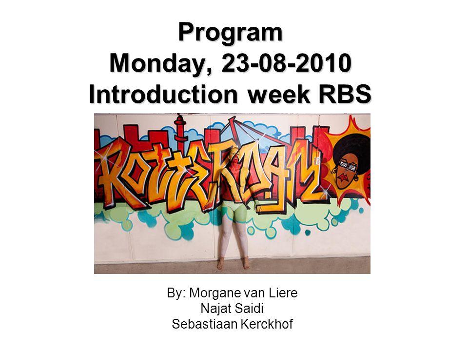 Program Monday, 23-08-2010 Introduction week RBS By: Morgane van Liere Najat Saidi Sebastiaan Kerckhof