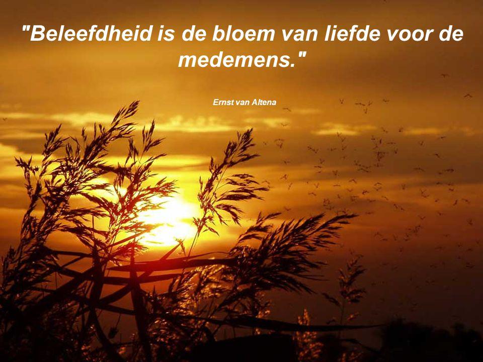 Beleefdheid is de bloem van liefde voor de medemens. Ernst van Altena
