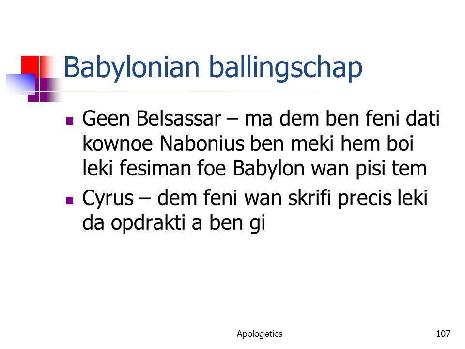Babylonian ballingschap Geen Belsassar – ma dem ben feni dati kownoe Nabonius ben meki hem boi leki fesiman foe Babylon wan pisi tem Cyrus – dem feni wan skrifi precis leki da opdrakti a ben gi Apologetics107
