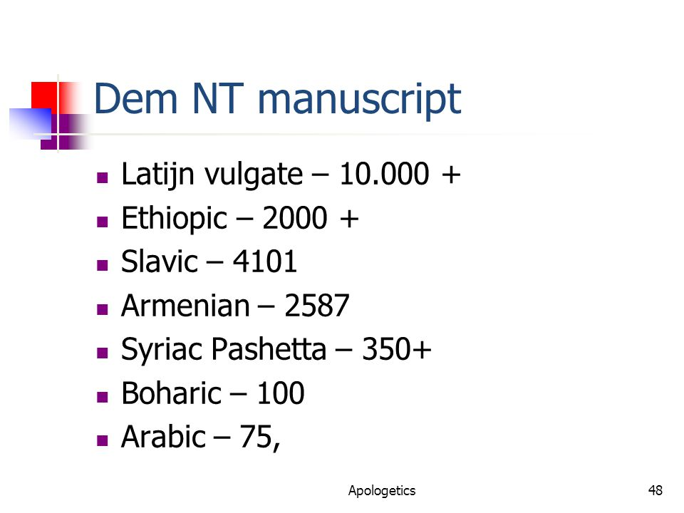 Dem NT manuscript Latijn vulgate – 10.000 + Ethiopic – 2000 + Slavic – 4101 Armenian – 2587 Syriac Pashetta – 350+ Boharic – 100 Arabic – 75, Apologetics48