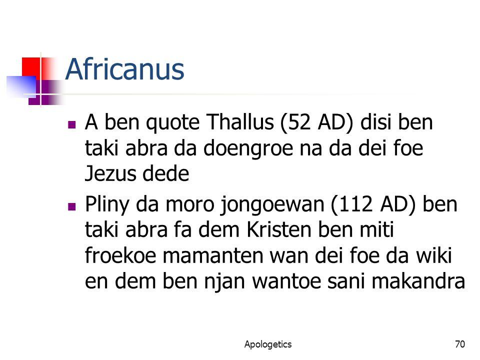Africanus A ben quote Thallus (52 AD) disi ben taki abra da doengroe na da dei foe Jezus dede Pliny da moro jongoewan (112 AD) ben taki abra fa dem Kristen ben miti froekoe mamanten wan dei foe da wiki en dem ben njan wantoe sani makandra Apologetics70