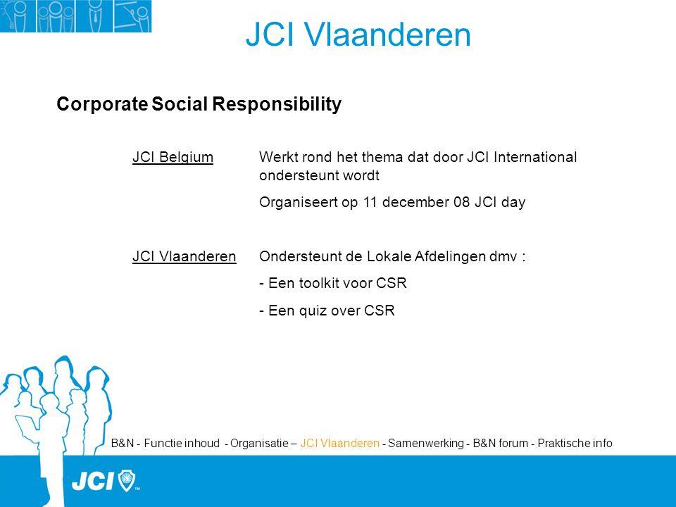JCI Vlaanderen Corporate Social Responsibility JCI Belgium Werkt rond het thema dat door JCI International ondersteunt wordt Organiseert op 11 december 08 JCI day JCI VlaanderenOndersteunt de Lokale Afdelingen dmv : - Een toolkit voor CSR - Een quiz over CSR B&N - Functie inhoud - Organisatie – JCI Vlaanderen - Samenwerking - B&N forum - Praktische info