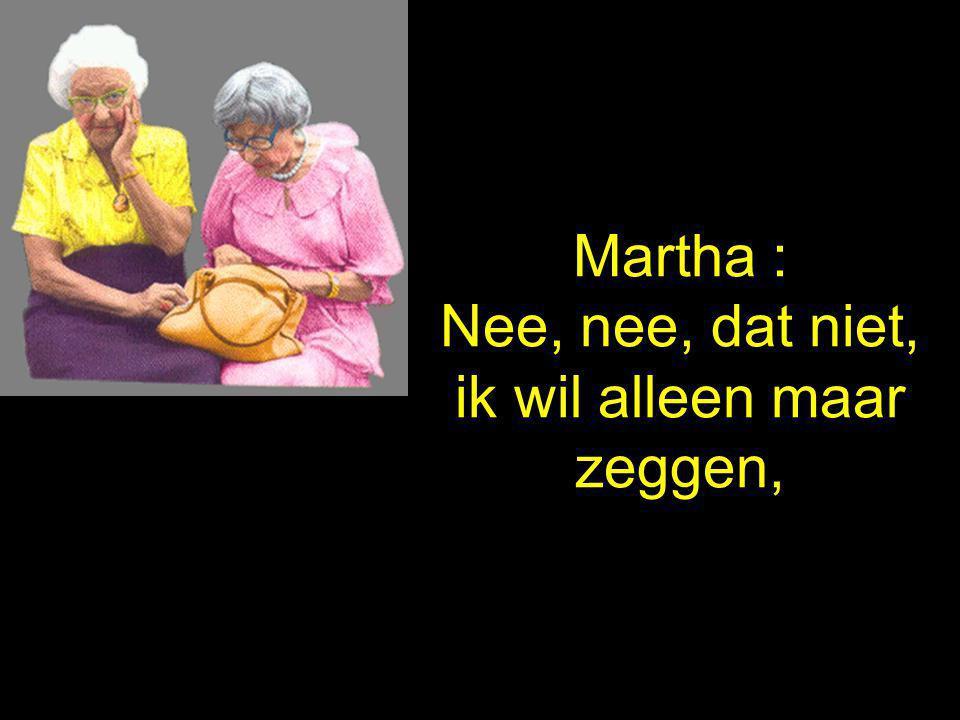 Martha : Nee, nee, dat niet, ik wil alleen maar zeggen,