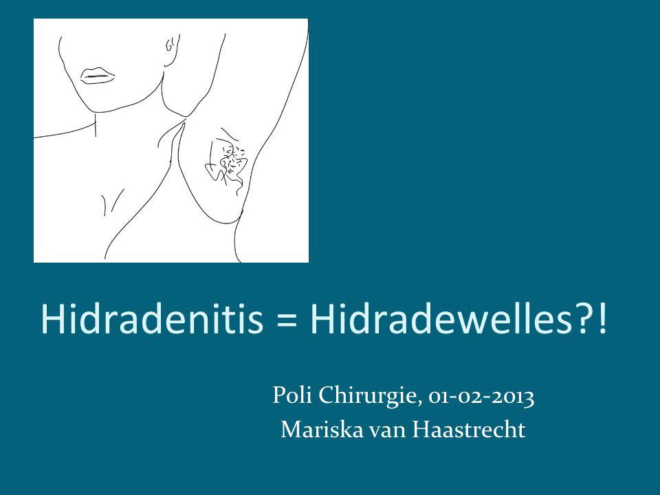 Hidradenitis = Hidradewelles?! Poli Chirurgie, 01-02-2013 Mariska van Haastrecht
