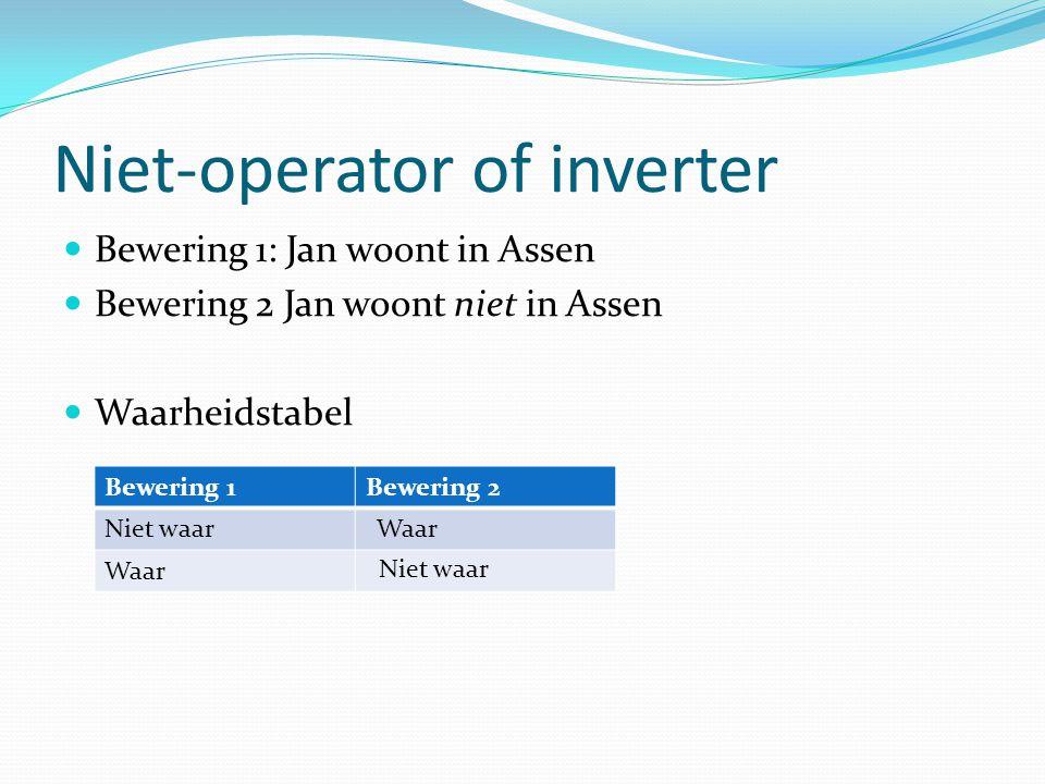 Niet-operator of inverter Bewering 1: Jan woont in Assen Bewering 2 Jan woont niet in Assen Waarheidstabel Bewering 1Bewering 2 Niet waar Waar Niet waar