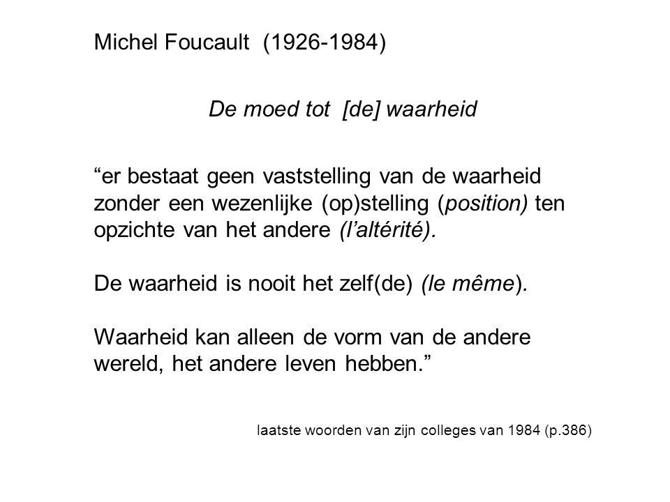Michel Foucault (1926-1984) De moed tot [de] waarheid er bestaat geen vaststelling van de waarheid zonder een wezenlijke (op)stelling (position) ten opzichte van het andere (l'altérité).
