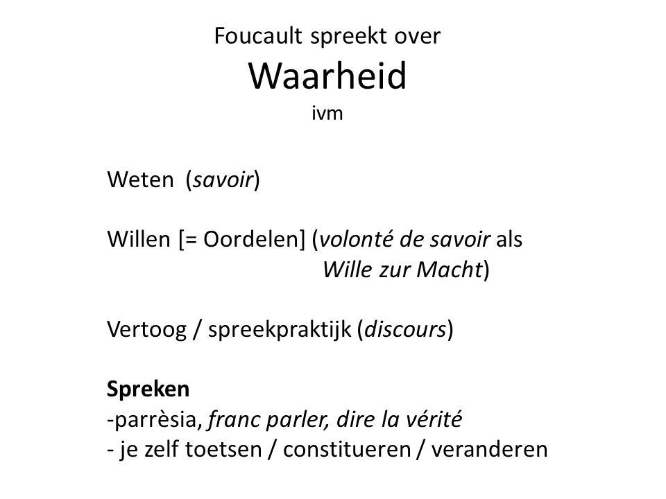 Foucault spreekt over Waarheid ivm Weten (savoir) Willen [= Oordelen] (volonté de savoir als Wille zur Macht) Vertoog / spreekpraktijk (discours) Spreken -parrèsia, franc parler, dire la vérité - je zelf toetsen / constitueren / veranderen