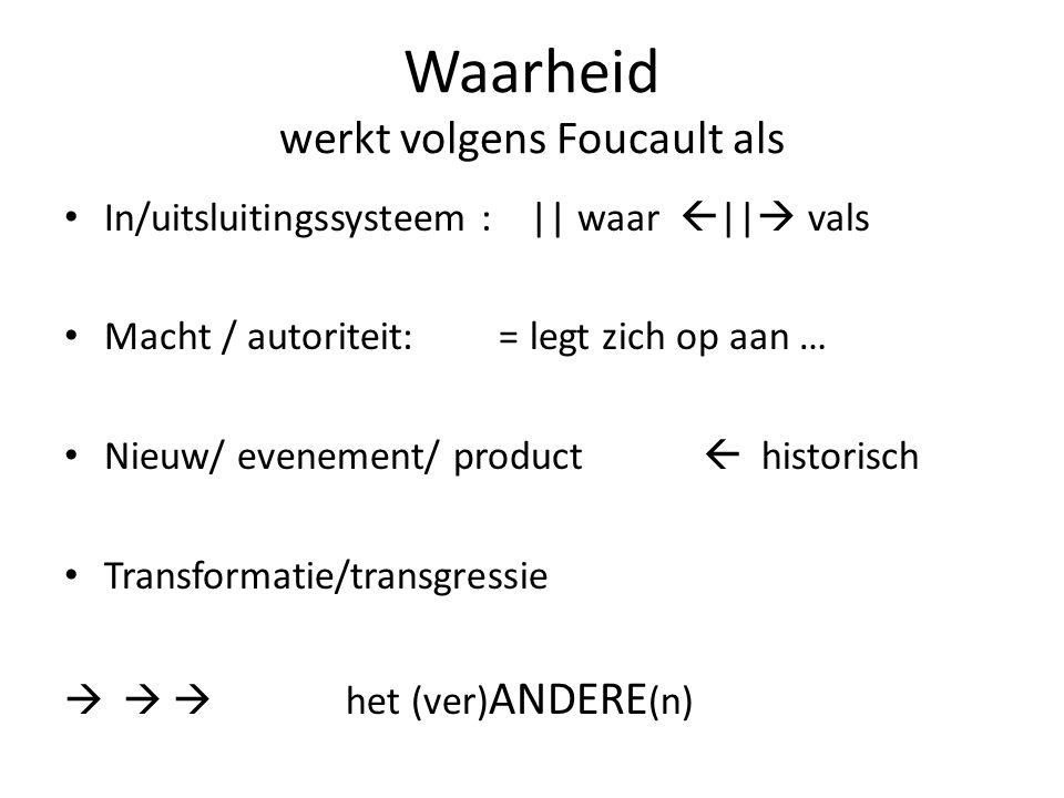 Waarheid werkt volgens Foucault als In/uitsluitingssysteem : || waar  ||  vals Macht / autoriteit: = legt zich op aan … Nieuw/ evenement/ product  historisch Transformatie/transgressie    het (ver) ANDERE (n)