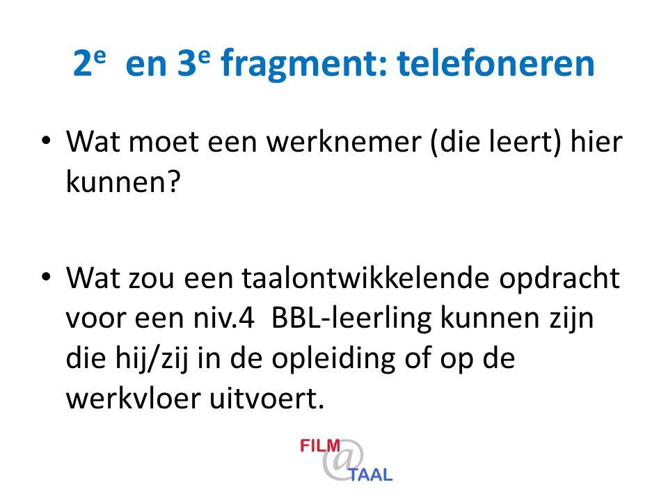 2 e en 3 e fragment: telefoneren Wat moet een werknemer (die leert) hier kunnen? Wat zou een taalontwikkelende opdracht voor een niv.4 BBL-leerling ku