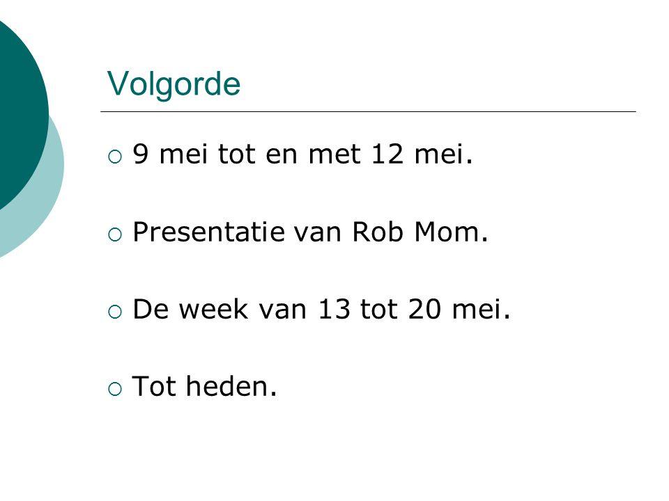 Volgorde  9 mei tot en met 12 mei.  Presentatie van Rob Mom.  De week van 13 tot 20 mei.  Tot heden.