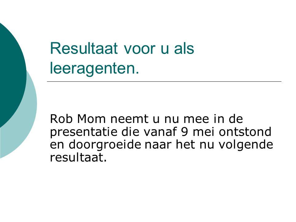 Resultaat voor u als leeragenten. Rob Mom neemt u nu mee in de presentatie die vanaf 9 mei ontstond en doorgroeide naar het nu volgende resultaat.