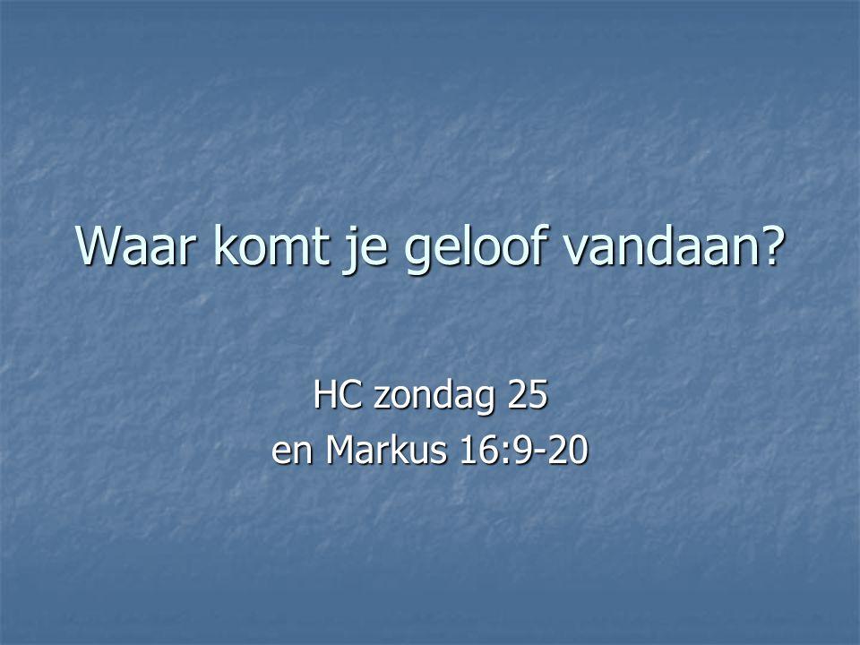 Waar komt je geloof vandaan? HC zondag 25 en Markus 16:9-20