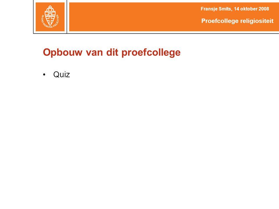 Opbouw van dit proefcollege Quiz Fransje Smits, 14 oktober 2008 Proefcollege religiositeit