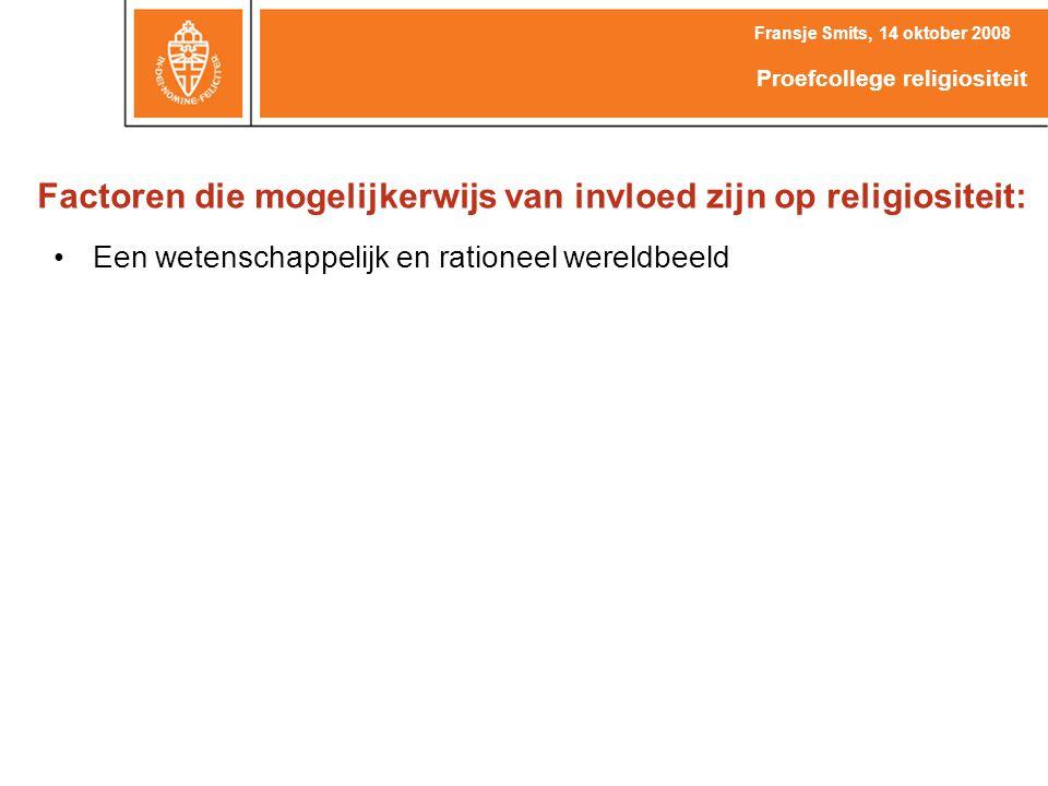 Factoren die mogelijkerwijs van invloed zijn op religiositeit: Een wetenschappelijk en rationeel wereldbeeld Fransje Smits, 14 oktober 2008 Proefcollege religiositeit
