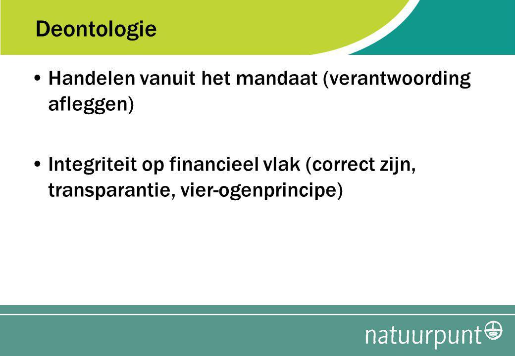 Deontologie Handelen vanuit het mandaat (verantwoording afleggen) Integriteit op financieel vlak (correct zijn, transparantie, vier-ogenprincipe)
