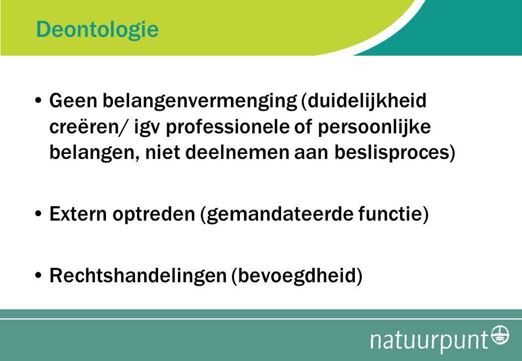 Deontologie Geen belangenvermenging (duidelijkheid creëren/ igv professionele of persoonlijke belangen, niet deelnemen aan beslisproces) Extern optreden (gemandateerde functie) Rechtshandelingen (bevoegdheid)