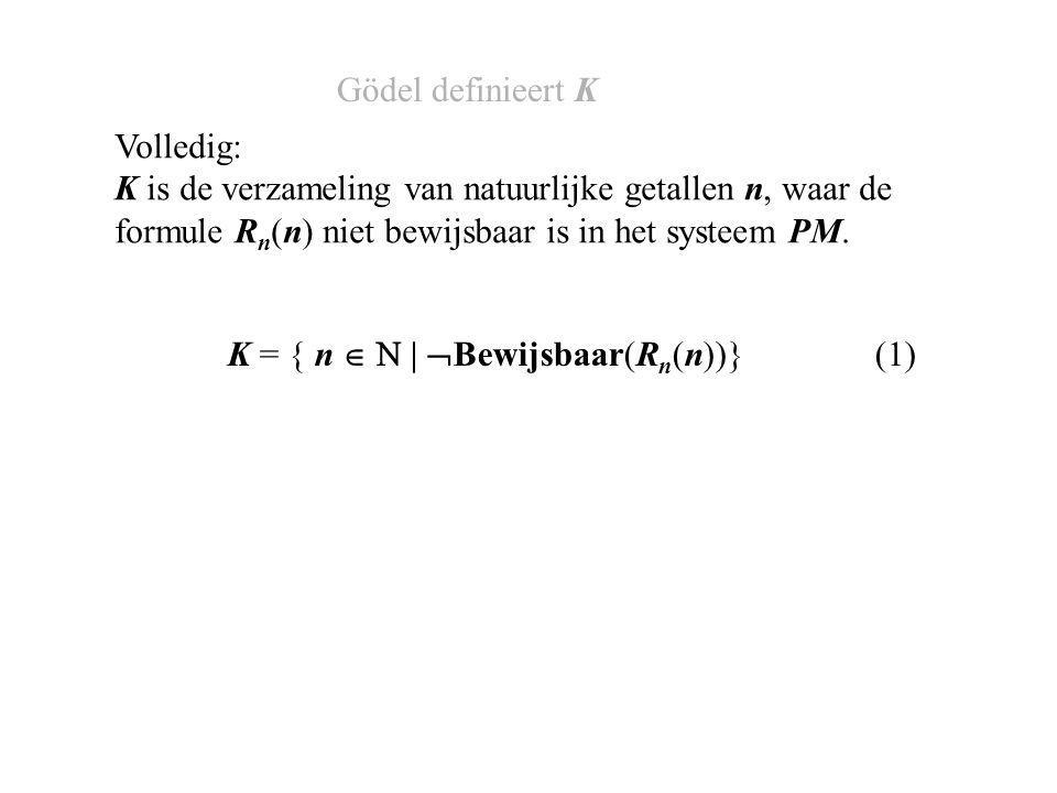 K = { n   |  Bewijsbaar(R n (n))} (1) Volledig: K is de verzameling van natuurlijke getallen n, waar de formule R n (n) niet bewijsbaar is in het systeem PM.