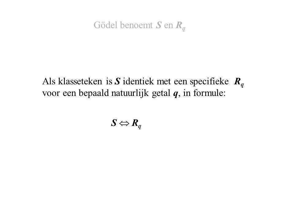 Als klasseteken is S identiek met een specifieke R q voor een bepaald natuurlijk getal q, in formule: Gödel benoemt S en R q S  RqS  Rq