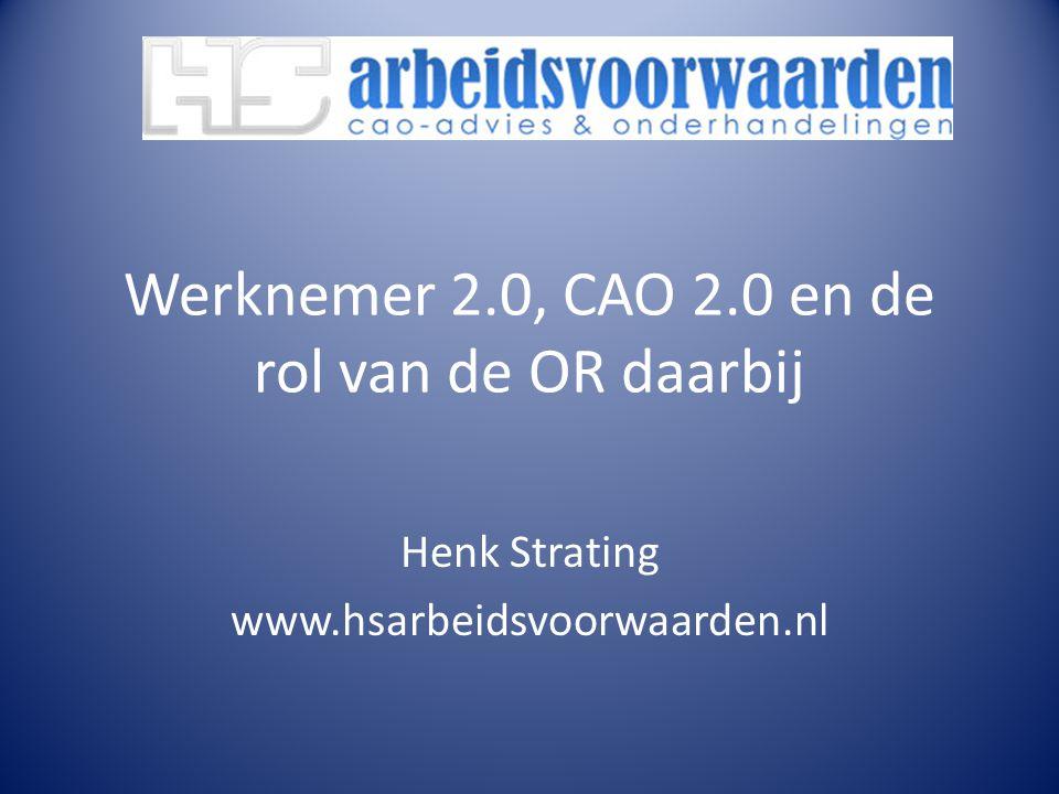 Werknemer 2.0, CAO 2.0 en de rol van de OR daarbij Henk Strating www.hsarbeidsvoorwaarden.nl