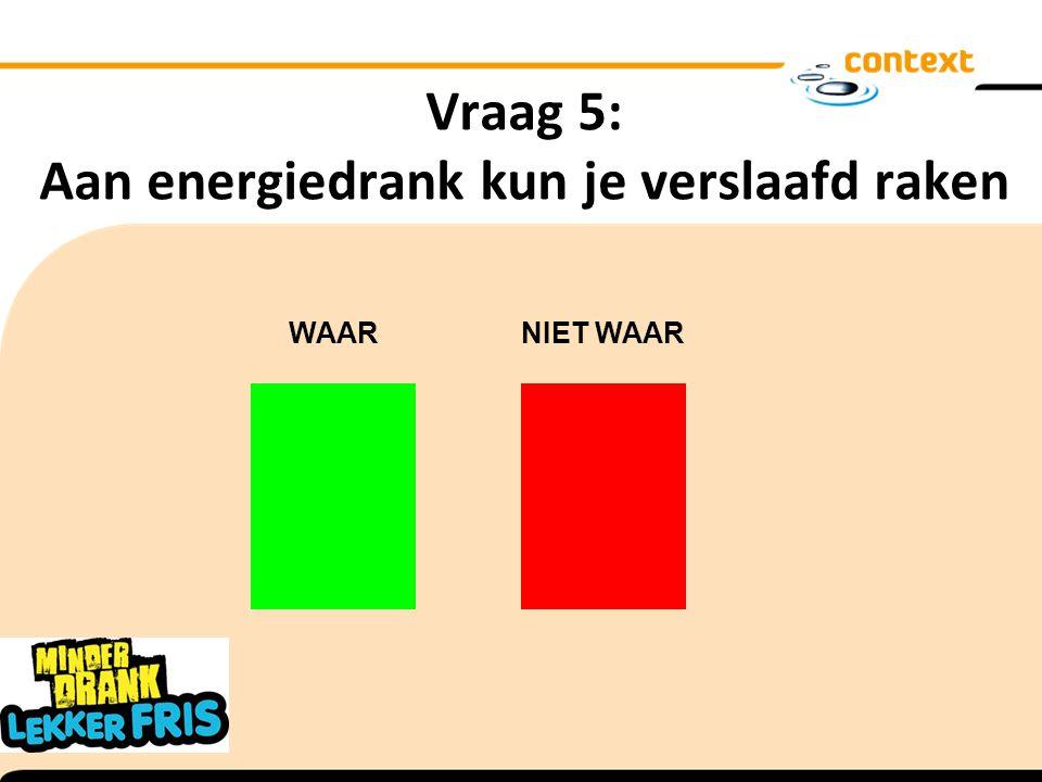 Vraag 5: Aan energiedrank kun je verslaafd raken WAAR NIET WAAR