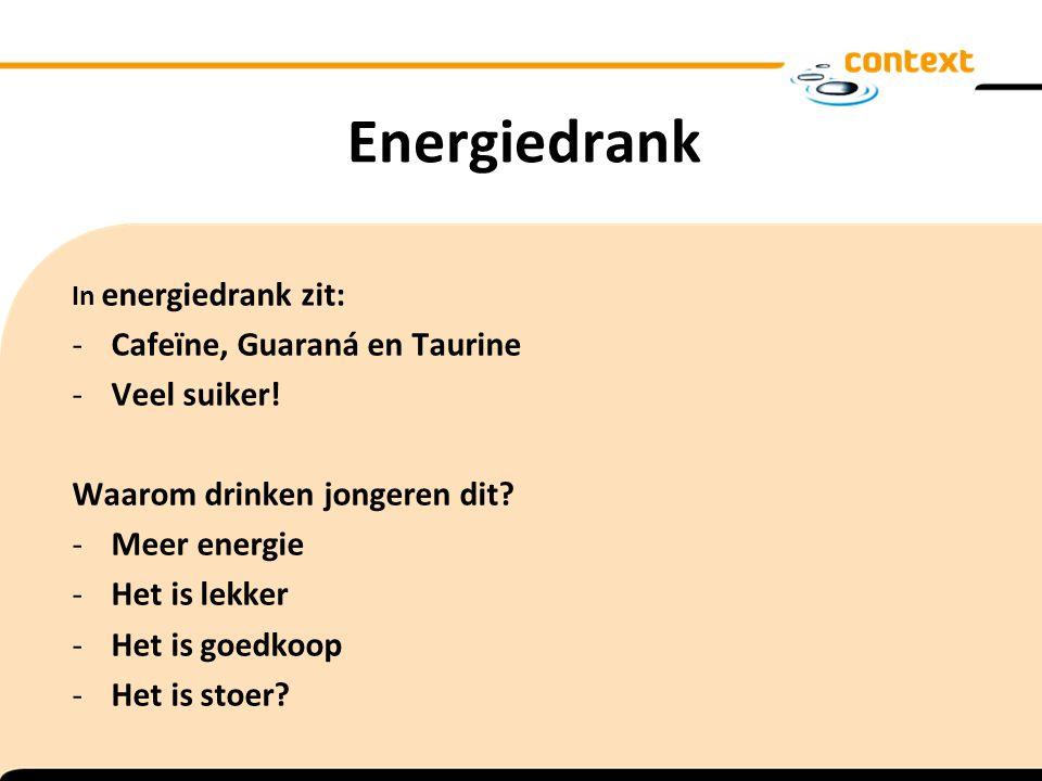 Energiedrank In energiedrank zit: -Cafeïne, Guaraná en Taurine -Veel suiker! Waarom drinken jongeren dit? -Meer energie -Het is lekker -Het is goedkoo