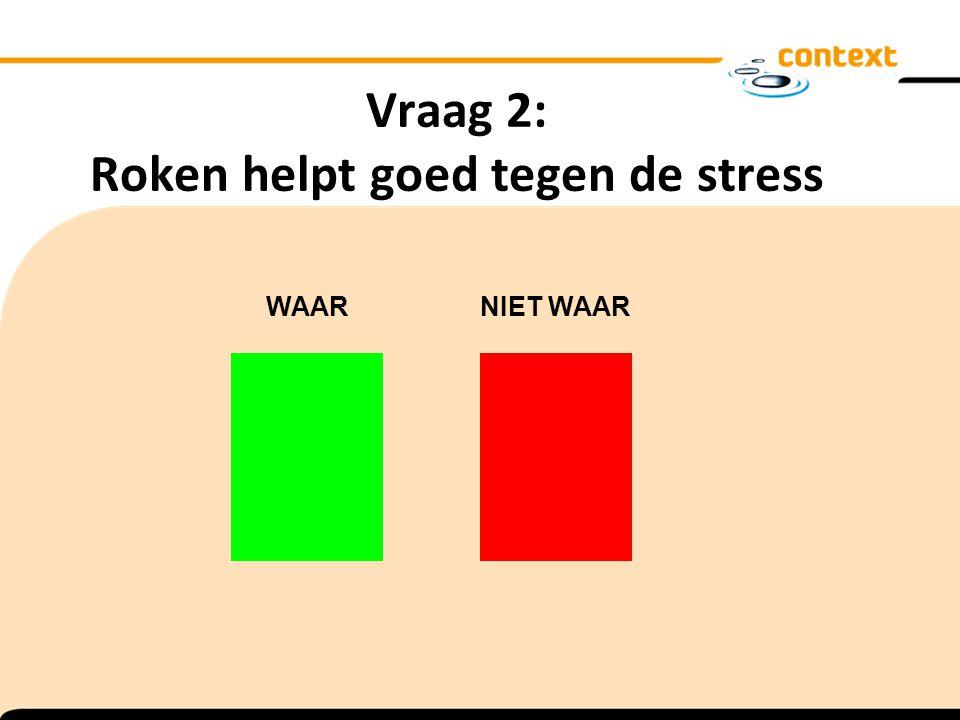 Vraag 2: Roken helpt goed tegen de stress WAAR NIET WAAR