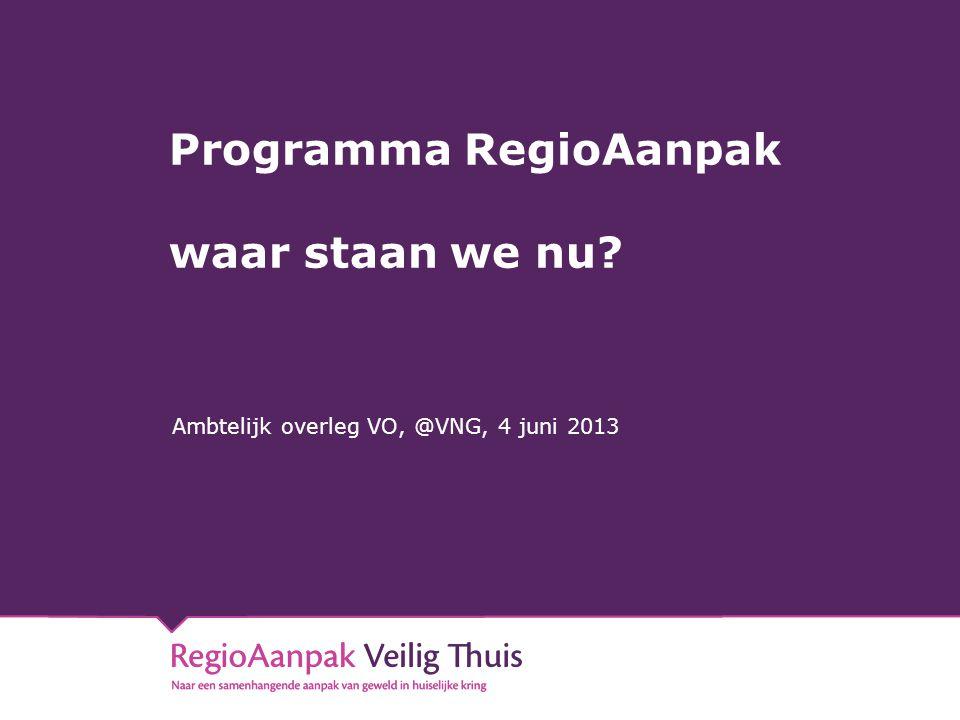 Programma RegioAanpak waar staan we nu? Ambtelijk overleg VO, @VNG, 4 juni 2013
