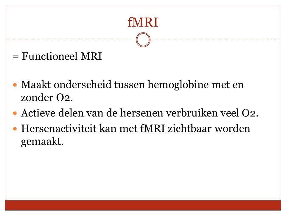 fMRI = Functioneel MRI Maakt onderscheid tussen hemoglobine met en zonder O2. Actieve delen van de hersenen verbruiken veel O2. Hersenactiviteit kan m
