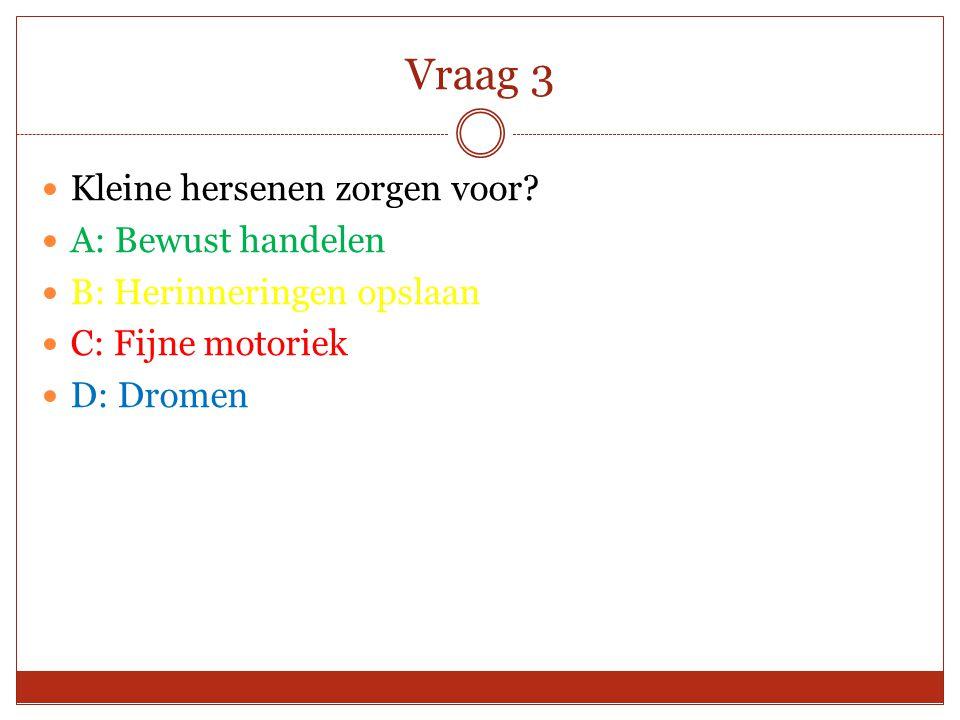 Vraag 3 Kleine hersenen zorgen voor? A: Bewust handelen B: Herinneringen opslaan C: Fijne motoriek D: Dromen