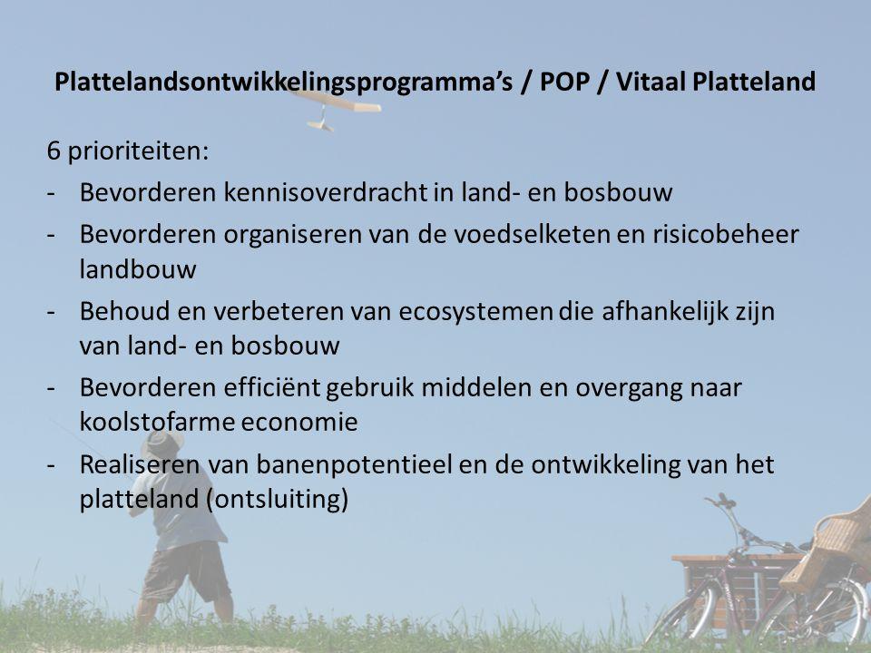 Plattelandsontwikkelingsprogramma's / POP / Vitaal Platteland 6 prioriteiten: -Bevorderen kennisoverdracht in land- en bosbouw -Bevorderen organiseren van de voedselketen en risicobeheer landbouw -Behoud en verbeteren van ecosystemen die afhankelijk zijn van land- en bosbouw -Bevorderen efficiënt gebruik middelen en overgang naar koolstofarme economie -Realiseren van banenpotentieel en de ontwikkeling van het platteland (ontsluiting)